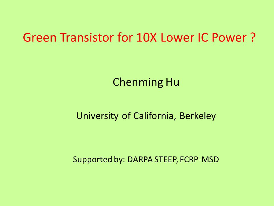 Green Transistor for 10X Lower IC Power ? Chenming Hu University of California, Berkeley Supported by: DARPA STEEP, FCRP-MSD