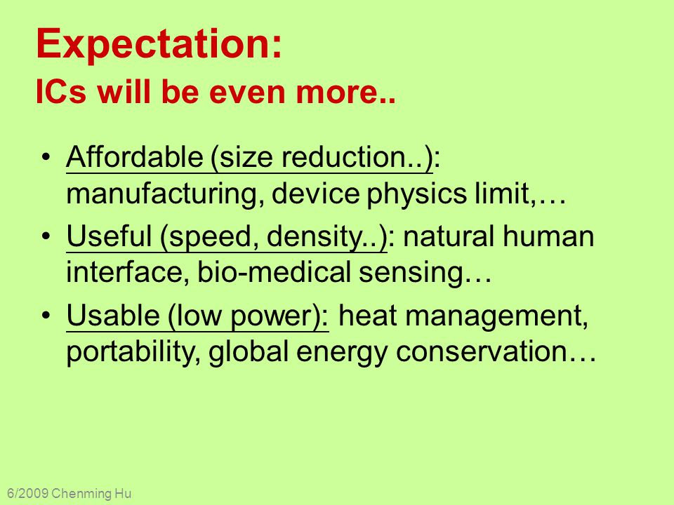 Expectation: ICs will be even more.. Affordable (size reduction..): manufacturing, device physics limit,… Useful (speed, density..): natural human int