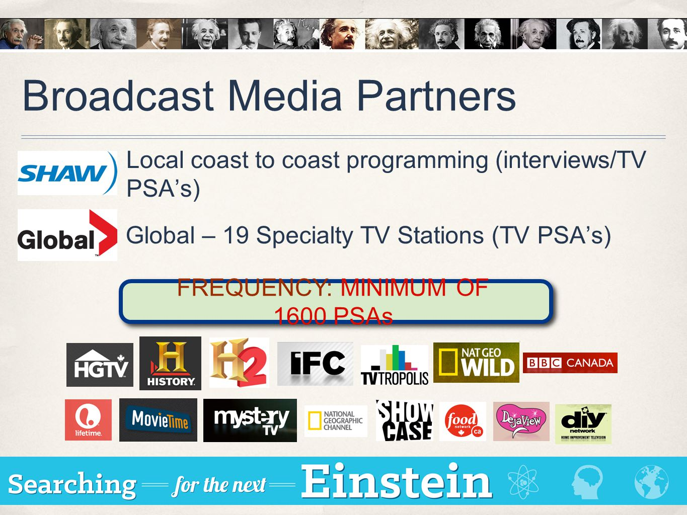 Broadcast Media Partners Local coast to coast programming (interviews/TV PSA's) FREQUENCY: MINIMUM OF 1600 PSAs Global – 19 Specialty TV Stations (TV