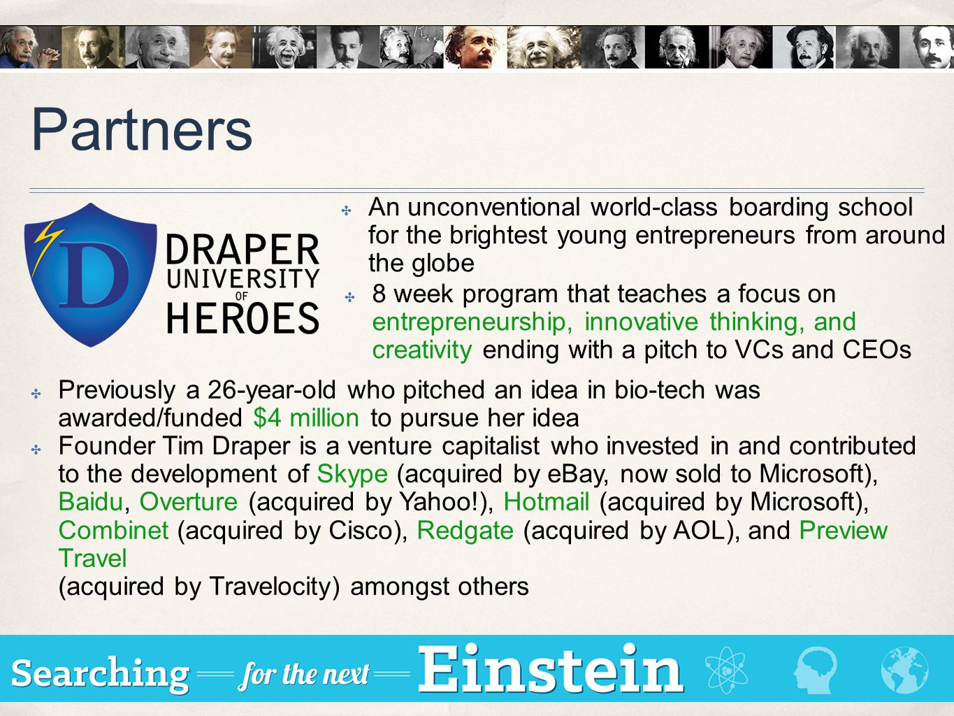 Partners ✤ 8 week program that teaches a focus on entrepreneurship, innovative thinking, and creativity ending with a pitch to VCs and CEOs ✤ Previously a 26-year-old who pitched an idea in bio-tech was awarded/funded $4 million to pursue her idea ✤ Founder Tim Draper is a venture capitalist who invested in and contributed to the development of Skype (acquired by eBay, now sold to Microsoft), Baidu, Overture (acquired by Yahoo!), Hotmail (acquired by Microsoft), Combinet (acquired by Cisco), Redgate (acquired by AOL), and Preview Travel (acquired by Travelocity) amongst others ✤ An unconventional world-class boarding school for the brightest young entrepreneurs from around the globe