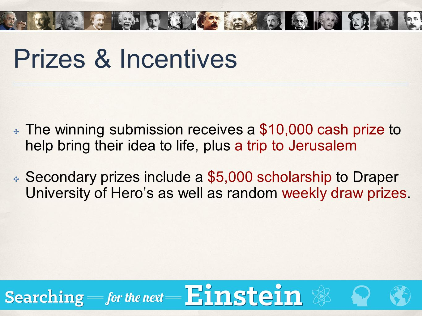 Prizes & Incentives ✤ The winning submission receives a $10,000 cash prize to help bring their idea to life, plus a trip to Jerusalem ✤ Secondary priz