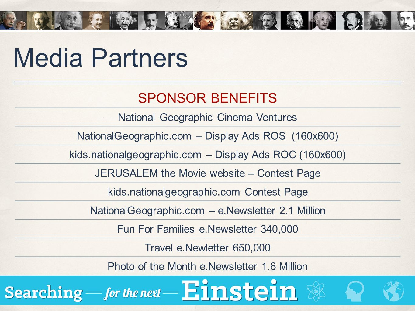 Media Partners SPONSOR BENEFITS National Geographic Cinema Ventures NationalGeographic.com – Display Ads ROS (160x600) kids.nationalgeographic.com – Display Ads ROC (160x600) JERUSALEM the Movie website – Contest Page kids.nationalgeographic.com Contest Page NationalGeographic.com – e.Newsletter 2.1 Million Fun For Families e.Newsletter 340,000 Travel e.Newletter 650,000 Photo of the Month e.Newsletter 1.6 Million
