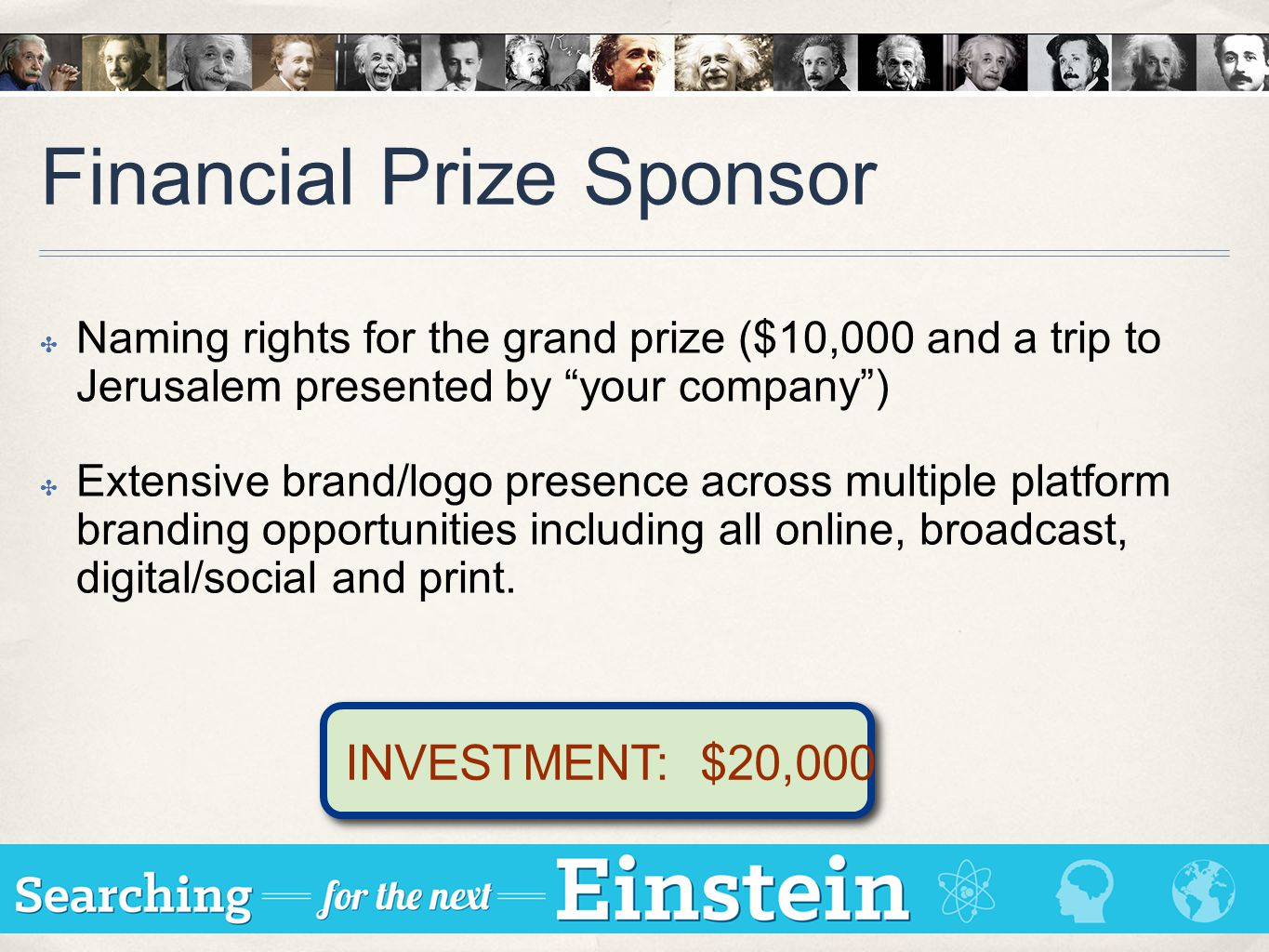 Financial Prize Sponsor ✤ Naming rights for the grand prize ($10,000 and a trip to Jerusalem presented by your company ) ✤ Extensive brand/logo presence across multiple platform branding opportunities including all online, broadcast, digital/social and print.
