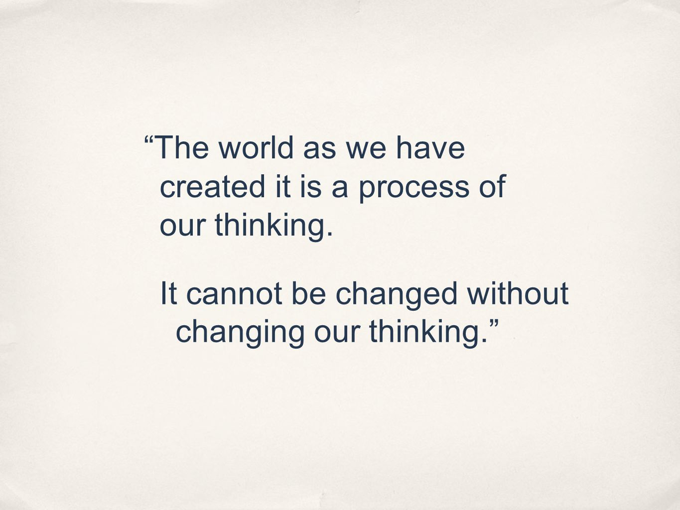 """""""The world as we have created it is a process of our thinking. It cannot be changed without changing our thinking."""""""