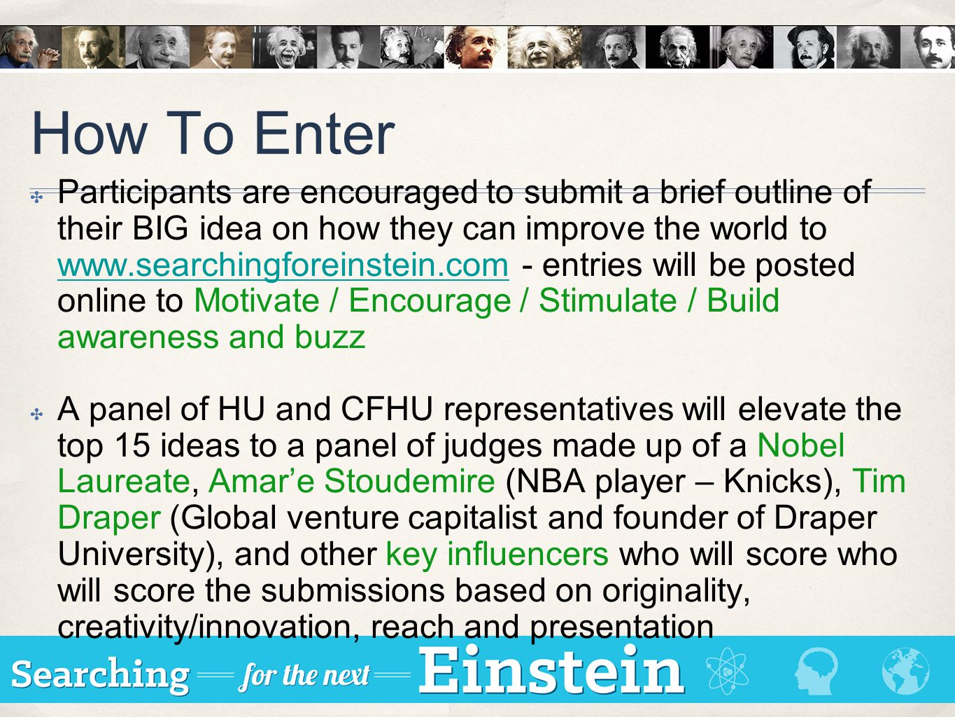 How To Enter ✤ Participants are encouraged to submit a brief outline of their BIG idea on how they can improve the world to www.searchingforeinstein.c
