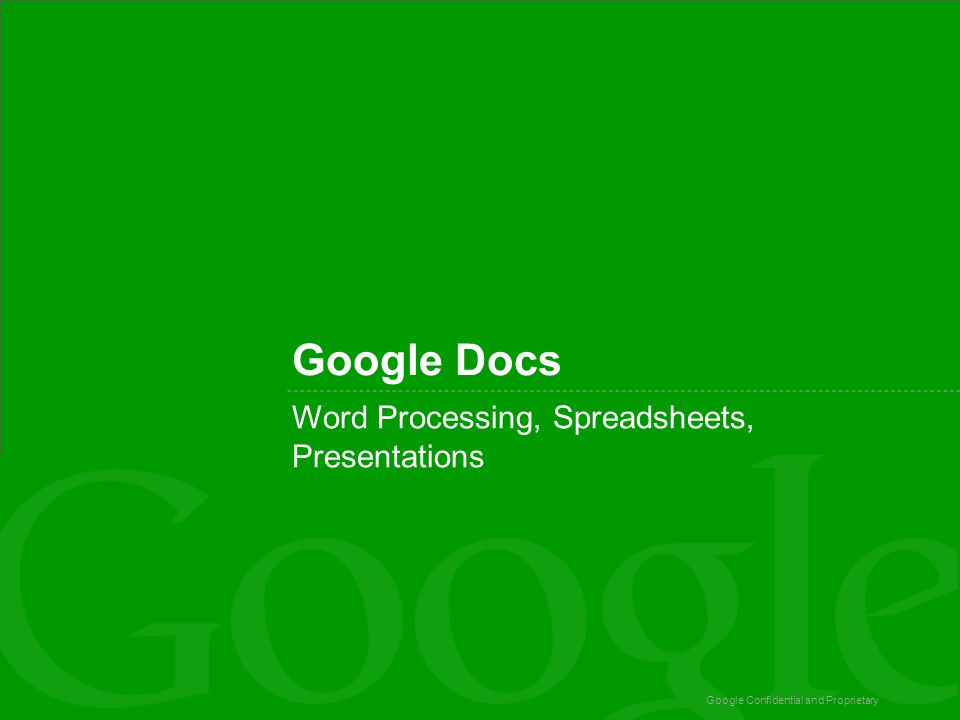 Google Confidential and Proprietary Google Docs Word Processing, Spreadsheets, Presentations