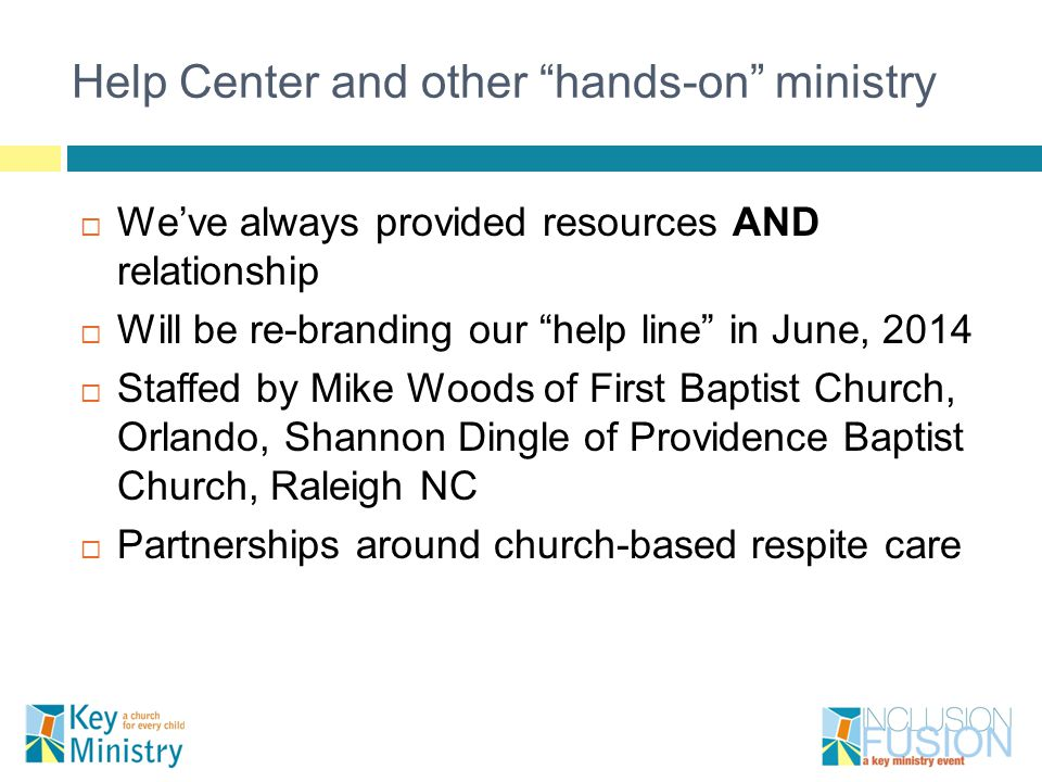 Help Center and other hands-on ministry  We've always provided resources AND relationship  Will be re-branding our help line in June, 2014  Staffed by Mike Woods of First Baptist Church, Orlando, Shannon Dingle of Providence Baptist Church, Raleigh NC  Partnerships around church-based respite care