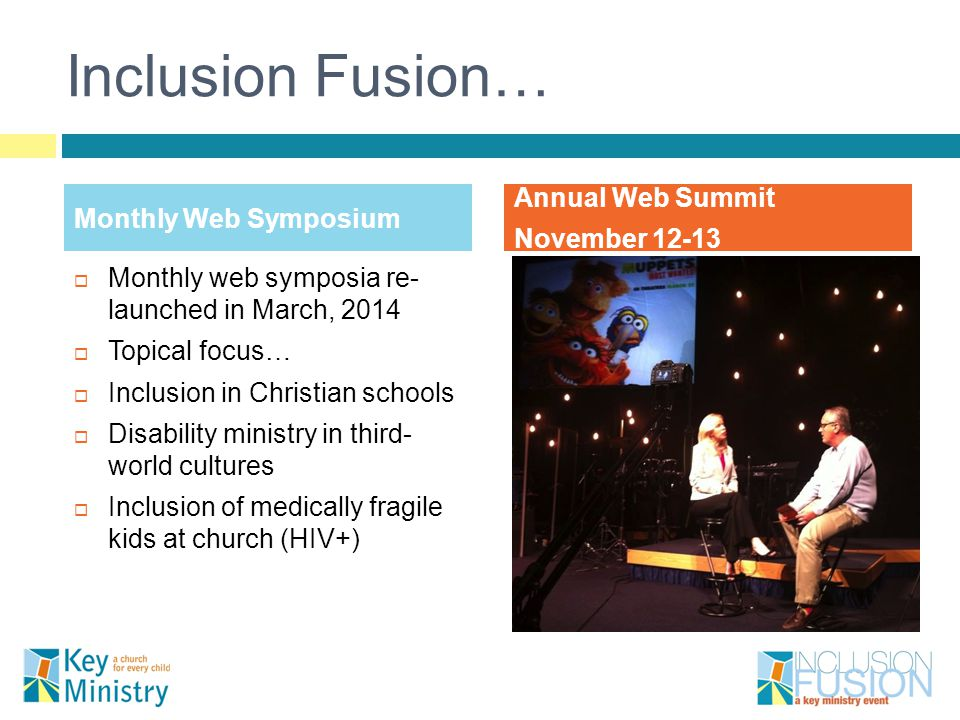 Inclusion Fusion…  Monthly web symposia re- launched in March, 2014  Topical focus…  Inclusion in Christian schools  Disability ministry in third- world cultures  Inclusion of medically fragile kids at church (HIV+) Monthly Web Symposium Annual Web Summit November 12-13