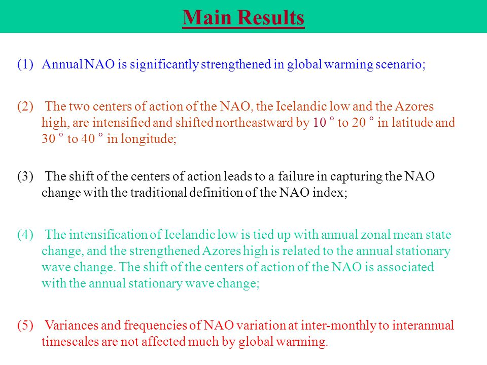Main Results (1) (1)Annual NAO is significantly strengthened in global warming scenario; (2) (2) The two centers of action of the NAO, the Icelandic low and the Azores high, are intensified and shifted northeastward by 10 ° to 20 ° in latitude and 30 ° to 40 ° in longitude; (3) (3) The shift of the centers of action leads to a failure in capturing the NAO change with the traditional definition of the NAO index; (4) (4) The intensification of Icelandic low is tied up with annual zonal mean state change, and the strengthened Azores high is related to the annual stationary wave change.