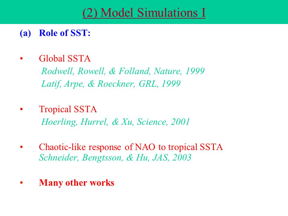 (2) Model Simulations I (a)Role of SST: Global SSTA Rodwell, Rowell, & Folland, Nature, 1999 Latif, Arpe, & Roeckner, GRL, 1999 Tropical SSTA Hoerling, Hurrel, & Xu, Science, 2001 Chaotic-like response of NAO to tropical SSTA Schneider, Bengtsson, & Hu, JAS, 2003 Many other works