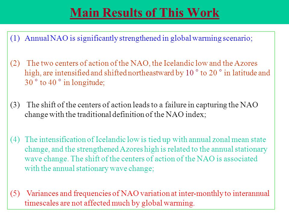 Main Results of This Work (1) (1)Annual NAO is significantly strengthened in global warming scenario; (2) (2) The two centers of action of the NAO, the Icelandic low and the Azores high, are intensified and shifted northeastward by 10 ° to 20 ° in latitude and 30 ° to 40 ° in longitude; (3) (3) The shift of the centers of action leads to a failure in capturing the NAO change with the traditional definition of the NAO index; (4) (4)The intensification of Icelandic low is tied up with annual zonal mean state change, and the strengthened Azores high is related to the annual stationary wave change.