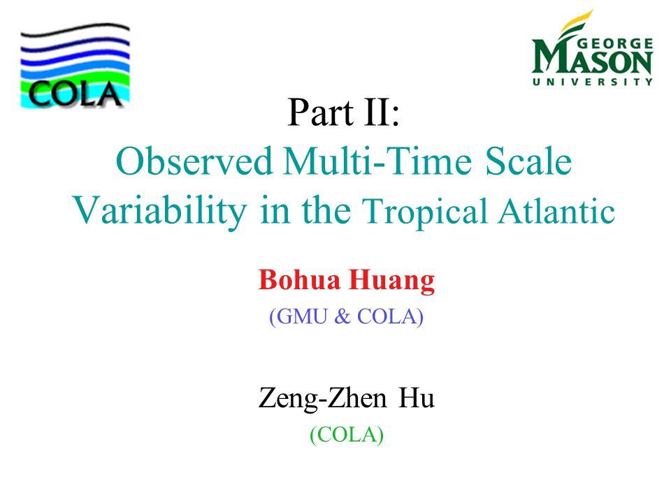 Part II: Observed Multi-Time Scale Variability in the Tropical Atlantic Bohua Huang (GMU & COLA) Zeng-Zhen Hu (COLA)
