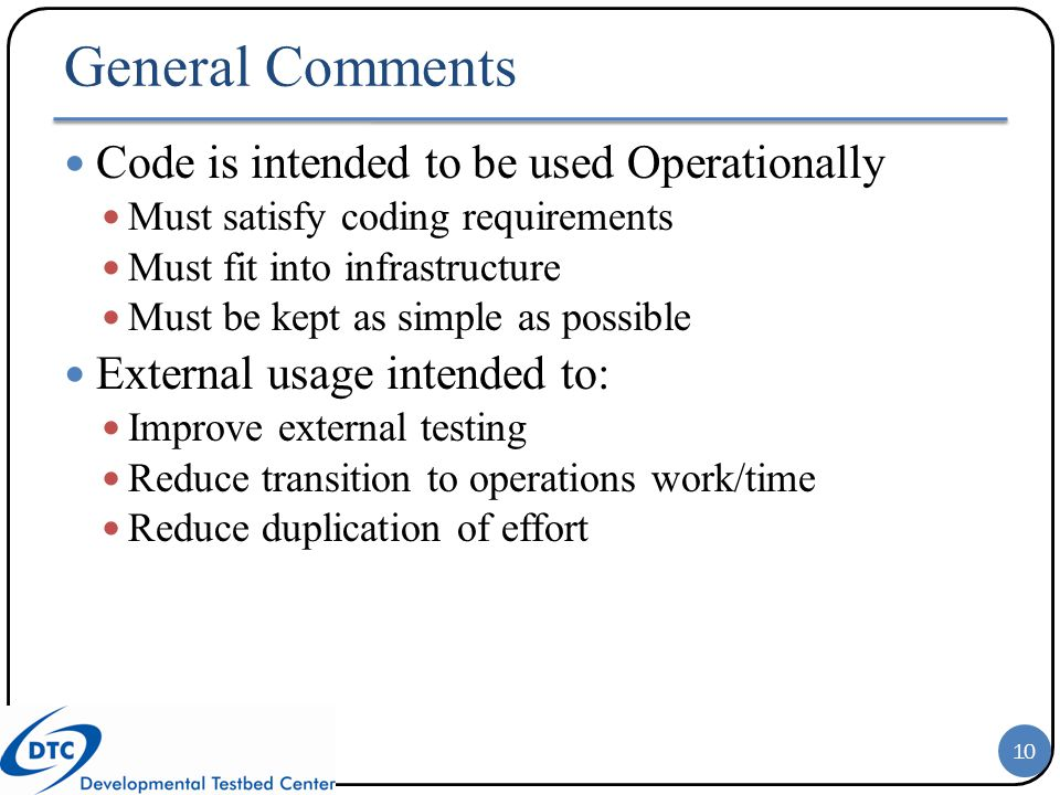 General Comments Code is intended to be used Operationally Must satisfy coding requirements Must fit into infrastructure Must be kept as simple as pos