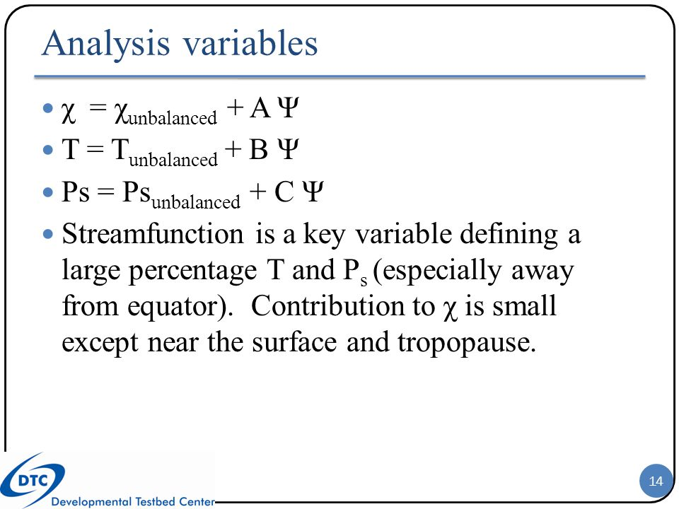 Analysis variables χ = χ unbalanced + A Ψ T = T unbalanced + B Ψ Ps = Ps unbalanced + C Ψ Streamfunction is a key variable defining a large percentage