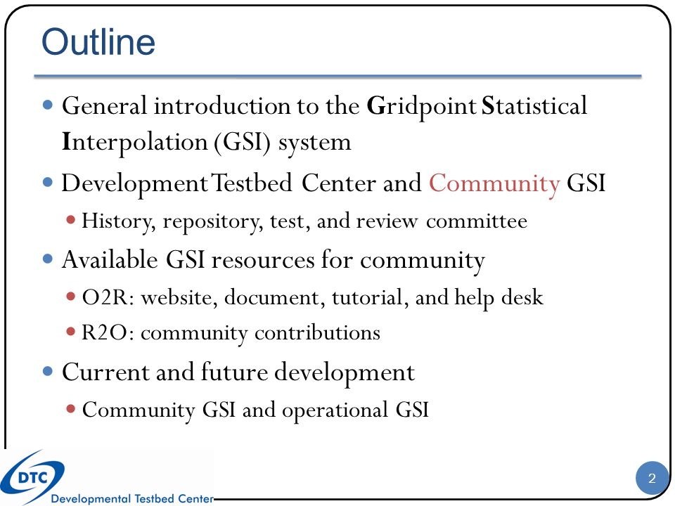Outline General introduction to the Gridpoint Statistical Interpolation (GSI) system Development Testbed Center and Community GSI History, repository,