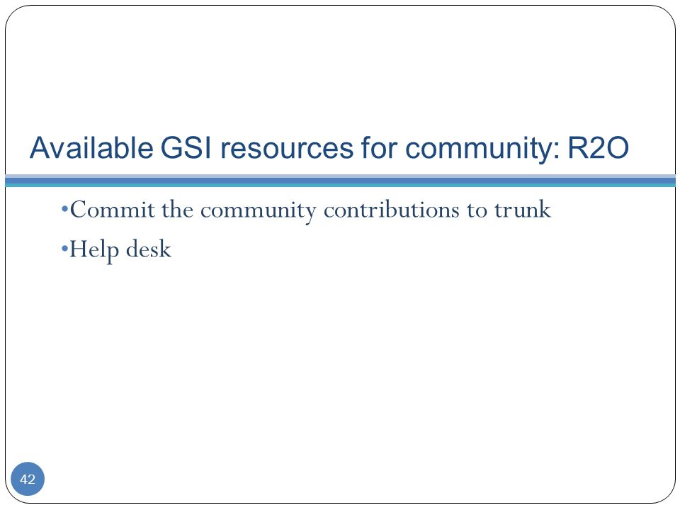 Available GSI resources for community: R2O Commit the community contributions to trunk Help desk 42