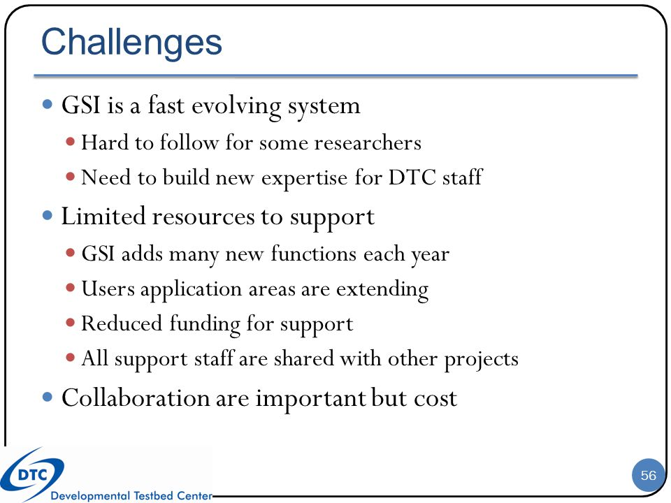 Challenges GSI is a fast evolving system Hard to follow for some researchers Need to build new expertise for DTC staff Limited resources to support GS