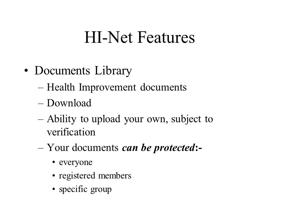 HI-Net Features Documents Library –Health Improvement documents –Download –Ability to upload your own, subject to verification –Your documents can be protected:- everyone registered members specific group