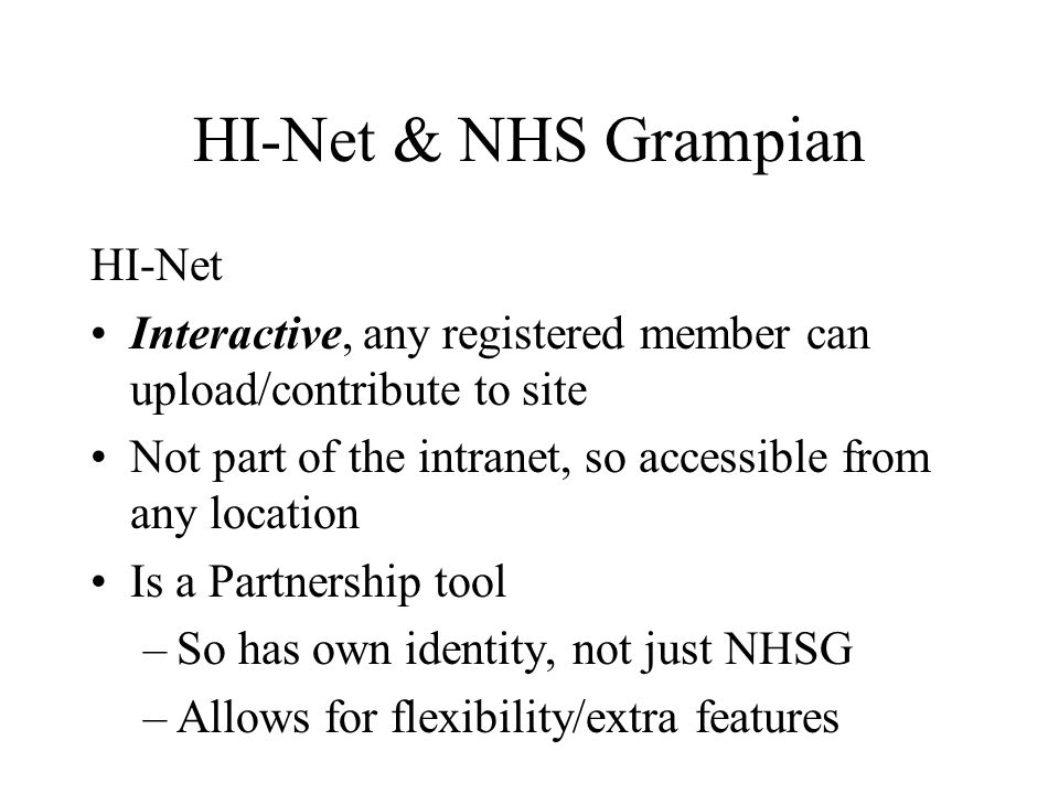 HI-Net & NHS Grampian HI-Net Interactive, any registered member can upload/contribute to site Not part of the intranet, so accessible from any location Is a Partnership tool –So has own identity, not just NHSG –Allows for flexibility/extra features