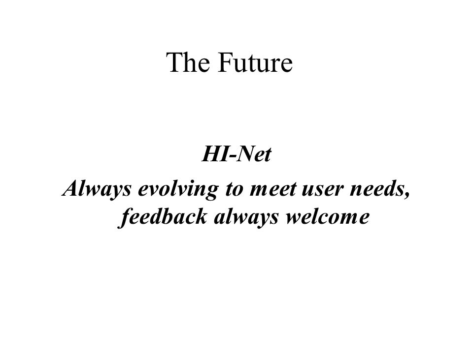 The Future HI-Net Always evolving to meet user needs, feedback always welcome