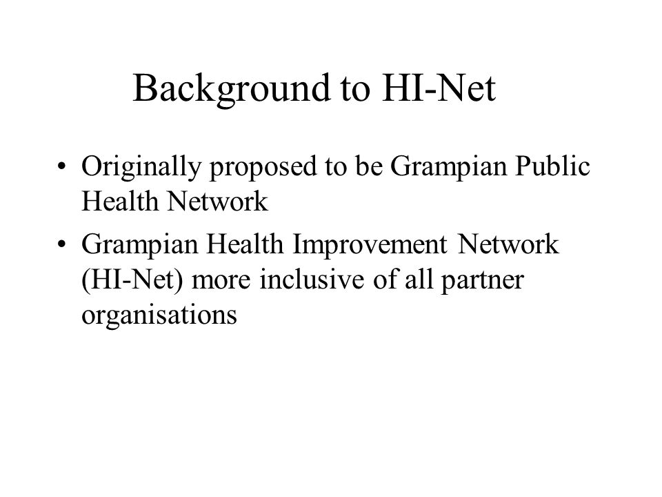 Background to HI-Net Originally proposed to be Grampian Public Health Network Grampian Health Improvement Network (HI-Net) more inclusive of all partner organisations