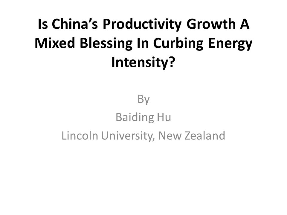 Is China's Productivity Growth A Mixed Blessing In Curbing Energy Intensity? By Baiding Hu Lincoln University, New Zealand