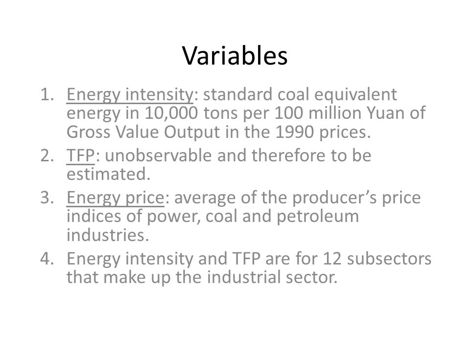 Variables 1.Energy intensity: standard coal equivalent energy in 10,000 tons per 100 million Yuan of Gross Value Output in the 1990 prices. 2.TFP: uno