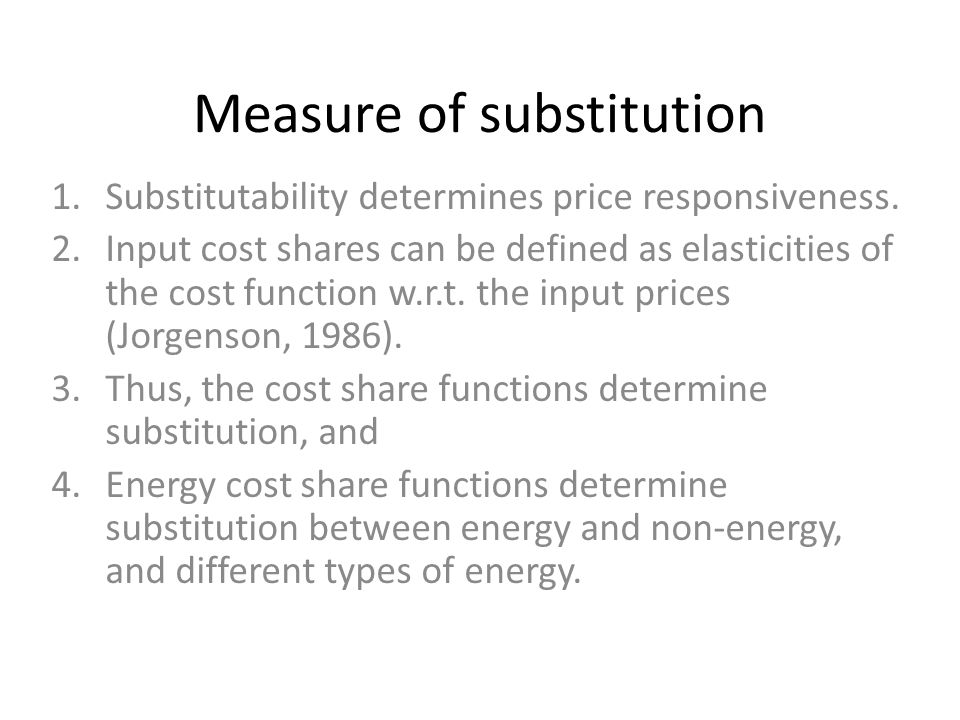 Measure of substitution 1.Substitutability determines price responsiveness. 2.Input cost shares can be defined as elasticities of the cost function w.