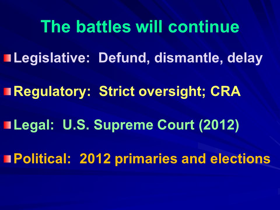The battles will continue Legislative: Defund, dismantle, delay Regulatory: Strict oversight; CRA Legal: U.S. Supreme Court (2012) Political: 2012 pri