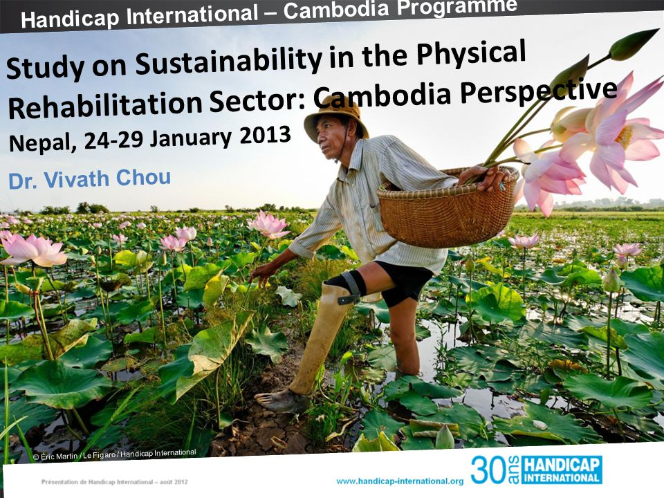 Handicap International – Cambodia Programme © Éric Martin / Le Figaro / Handicap International Study on Sustainability in the Physical Rehabilitation Sector: Cambodia Perspective Nepal, 24-29 January 2013 Dr.