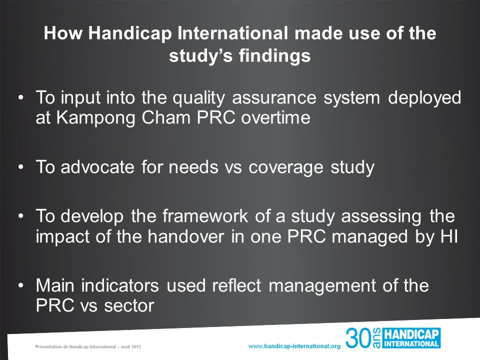 How Handicap International made use of the study's findings To input into the quality assurance system deployed at Kampong Cham PRC overtime To advocate for needs vs coverage study To develop the framework of a study assessing the impact of the handover in one PRC managed by HI Main indicators used reflect management of the PRC vs sector