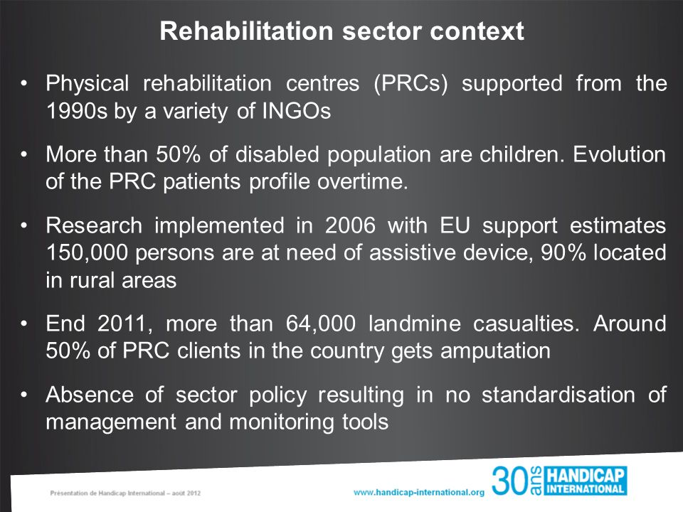 Context : Handicap International (HI) history & coverage HI involved in the rehabilitation sector since 1992 supporting 5/16 PRCs established Rehabilitation network created following major humanitarian crisis= Khmer Rouge period, country highly affected by landmines and cluster munitions Process of handover to the Government – formalised with a MoU signed for the period of 2008-2010 At the time of the study, HI France and HI Belgium were managing 3 out of 11 PRCs