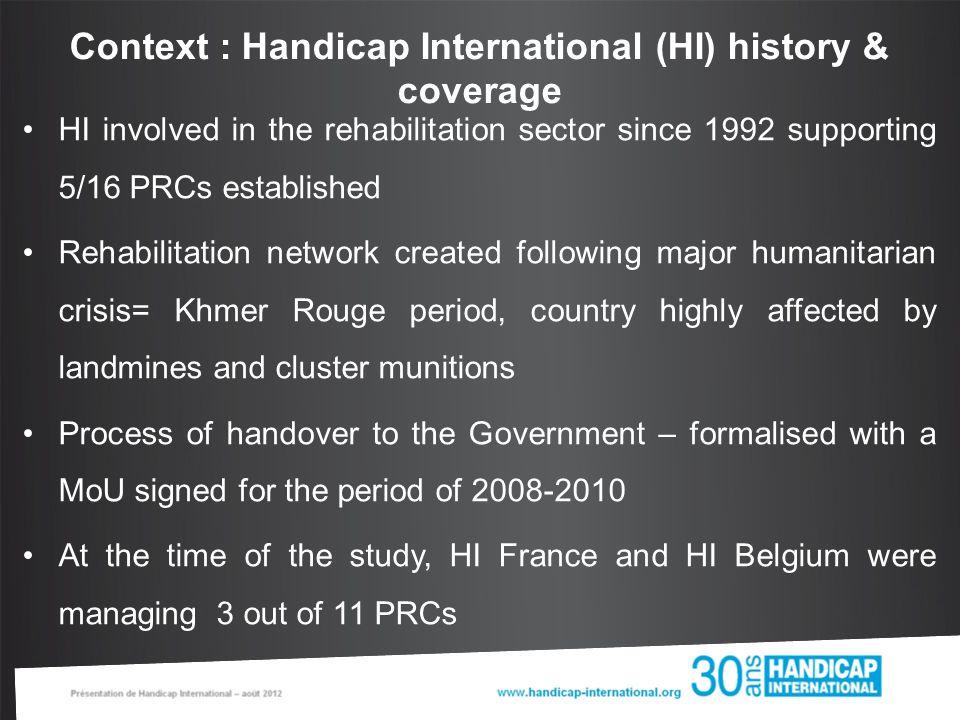 Context : Handicap International (HI) history & coverage HI involved in the rehabilitation sector since 1992 supporting 5/16 PRCs established Rehabili