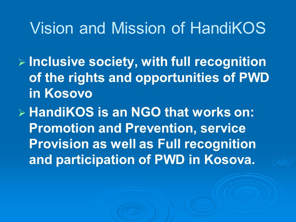 Vision and Mission of HandiKOS   Inclusive society, with full recognition of the rights and opportunities of PWD in Kosovo   HandiKOS is an NGO that works on: Promotion and Prevention, service Provision as well as Full recognition and participation of PWD in Kosova.