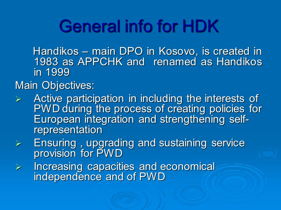 General info for HDK Handikos – main DPO in Kosovo, is created in 1983 as APPCHK and renamed as Handikos in 1999 Handikos – main DPO in Kosovo, is created in 1983 as APPCHK and renamed as Handikos in 1999 Main Objectives:  Active participation in including the interests of PWD during the process of creating policies for European integration and strengthening self- representation  Ensuring, upgrading and sustaining service provision for PWD  Increasing capacities and economical independence and of PWD