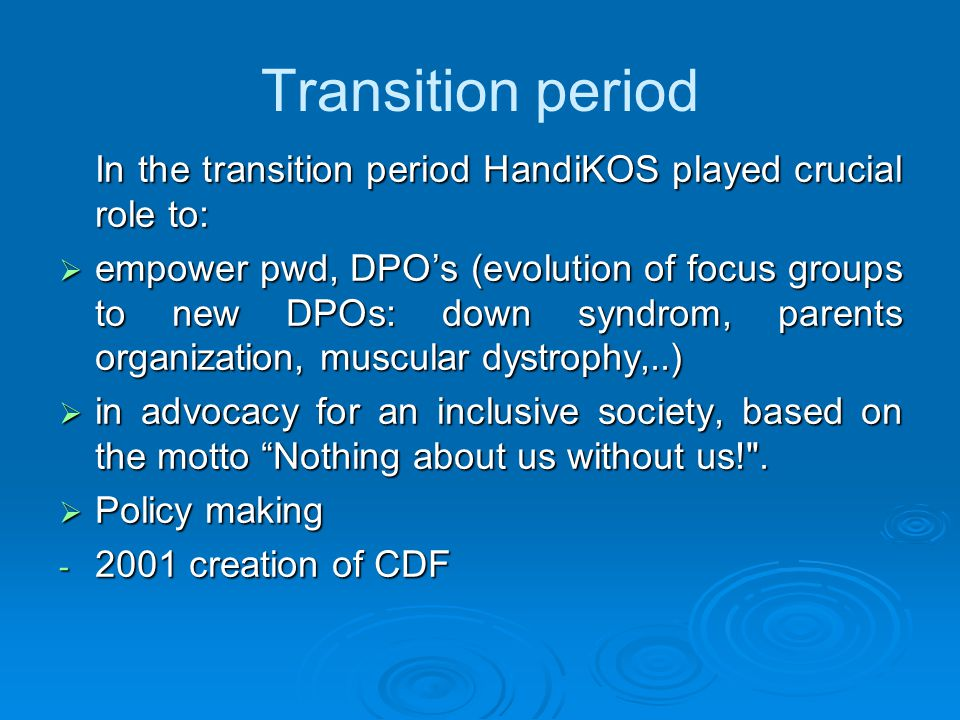 Transition period In the transition period HandiKOS played crucial role to:  empower pwd, DPO's (evolution of focus groups to new DPOs: down syndrom, parents organization, muscular dystrophy,..)  in advocacy for an inclusive society, based on the motto Nothing about us without us! .