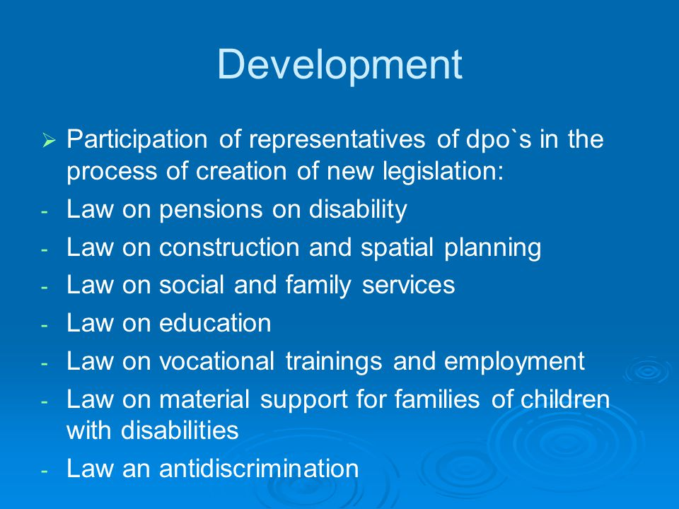 Development   Participation of representatives of dpo`s in the process of creation of new legislation: - - Law on pensions on disability - - Law on construction and spatial planning - - Law on social and family services - - Law on education - - Law on vocational trainings and employment - - Law on material support for families of children with disabilities - - Law an antidiscrimination