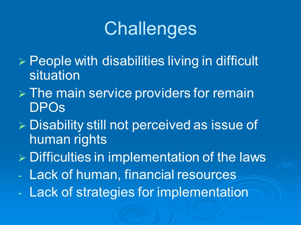 Challenges   People with disabilities living in difficult situation   The main service providers for remain DPOs   Disability still not perceived as issue of human rights   Difficulties in implementation of the laws - - Lack of human, financial resources - - Lack of strategies for implementation
