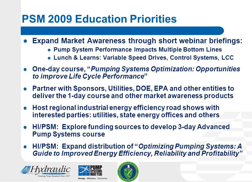 13 PSM 2009 Education Priorities Expand Market Awareness through short webinar briefings: Pump System Performance Impacts Multiple Bottom Lines Lunch & Learns: Variable Speed Drives, Control Systems, LCC One-day course, Pumping Systems Optimization: Opportunities to improve Life Cycle Performance Partner with Sponsors, Utilities, DOE, EPA and other entities to deliver the 1-day course and other market awareness products Host regional industrial energy efficiency road shows with interested parties: utilities, state energy offices and others HI/PSM: Explore funding sources to develop 3-day Advanced Pump Systems course HI/PSM: Expand distribution of Optimizing Pumping Systems: A Guide to Improved Energy Efficiency, Reliability and Profitability