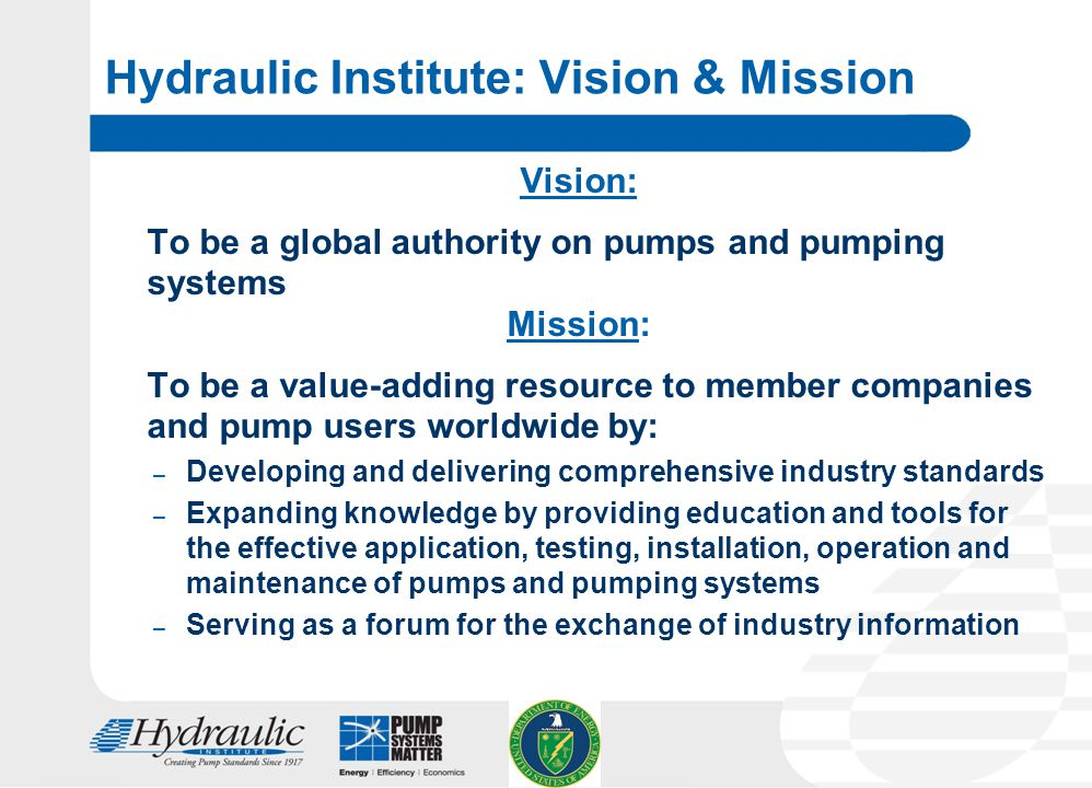 2 Hydraulic Institute: Vision & Mission Vision: To be a global authority on pumps and pumping systems Mission: To be a value-adding resource to member companies and pump users worldwide by: – Developing and delivering comprehensive industry standards – Expanding knowledge by providing education and tools for the effective application, testing, installation, operation and maintenance of pumps and pumping systems – Serving as a forum for the exchange of industry information