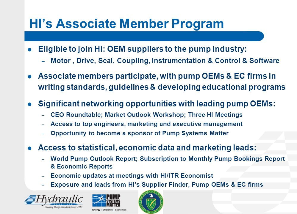 22 HI's Associate Member Program Eligible to join HI: OEM suppliers to the pump industry: – Motor, Drive, Seal, Coupling, Instrumentation & Control & Software Associate members participate, with pump OEMs & EC firms in writing standards, guidelines & developing educational programs Significant networking opportunities with leading pump OEMs: – CEO Roundtable; Market Outlook Workshop; Three HI Meetings – Access to top engineers, marketing and executive management – Opportunity to become a sponsor of Pump Systems Matter Access to statistical, economic data and marketing leads: – World Pump Outlook Report; Subscription to Monthly Pump Bookings Report & Economic Reports – Economic updates at meetings with HI/ITR Economist – Exposure and leads from HI's Supplier Finder, Pump OEMs & EC firms