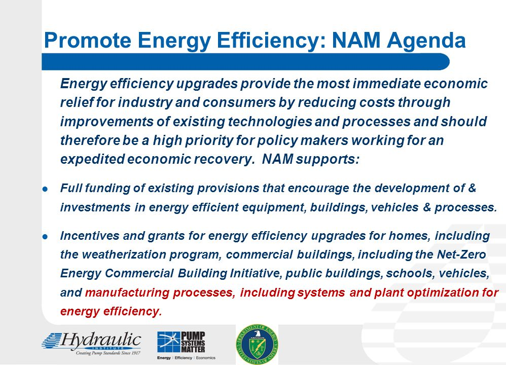24 Promote Energy Efficiency: NAM Agenda Energy efficiency upgrades provide the most immediate economic relief for industry and consumers by reducing costs through improvements of existing technologies and processes and should therefore be a high priority for policy makers working for an expedited economic recovery.
