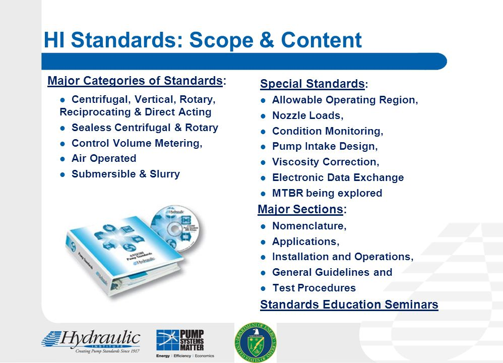 8 HI Standards: Scope & Content Major Categories of Standards: Centrifugal, Vertical, Rotary, Reciprocating & Direct Acting Sealess Centrifugal & Rotary Control Volume Metering, Air Operated Submersible & Slurry Special Standards : Allowable Operating Region, Nozzle Loads, Condition Monitoring, Pump Intake Design, Viscosity Correction, Electronic Data Exchange MTBR being explored Major Sections: Nomenclature, Applications, Installation and Operations, General Guidelines and Test Procedures Standards Education Seminars