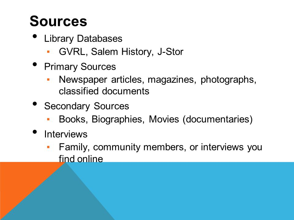 Sources Library Databases ▪GVRL, Salem History, J-Stor Primary Sources ▪Newspaper articles, magazines, photographs, classified documents Secondary Sources ▪Books, Biographies, Movies (documentaries) Interviews ▪Family, community members, or interviews you find online