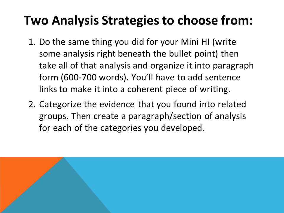 Two Analysis Strategies to choose from: 1.Do the same thing you did for your Mini HI (write some analysis right beneath the bullet point) then take all of that analysis and organize it into paragraph form (600-700 words).