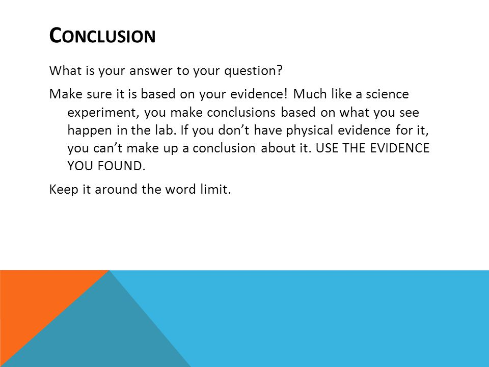 C ONCLUSION What is your answer to your question. Make sure it is based on your evidence.