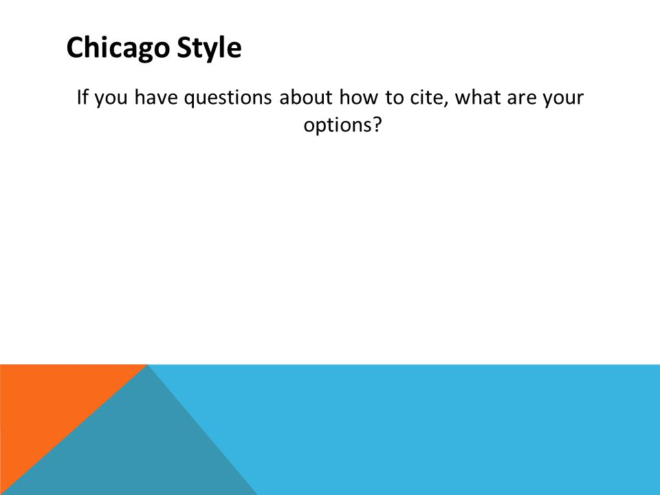 Chicago Style If you have questions about how to cite, what are your options?
