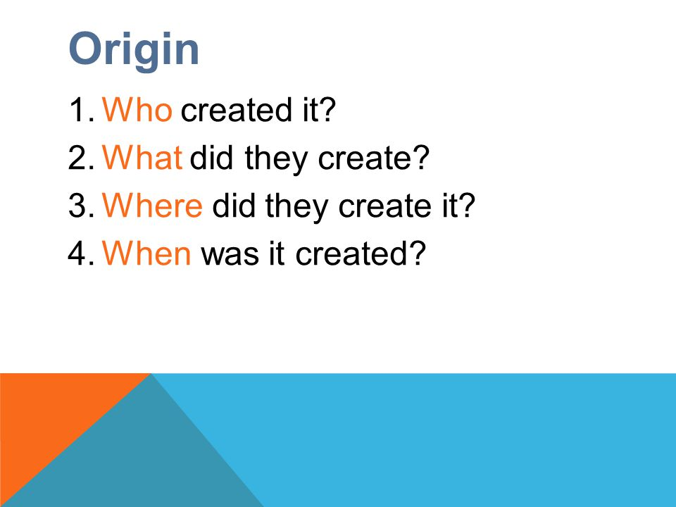 Origin 1.Who created it? 2.What did they create? 3.Where did they create it? 4.When was it created?
