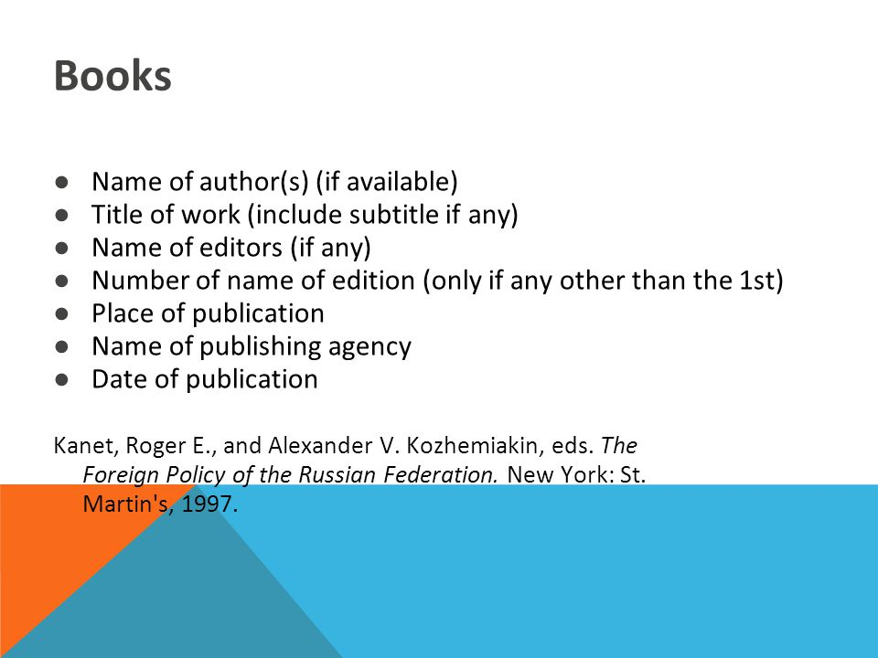 Books ●Name of author(s) (if available) ●Title of work (include subtitle if any) ●Name of editors (if any) ●Number of name of edition (only if any other than the 1st) ●Place of publication ●Name of publishing agency ●Date of publication Kanet, Roger E., and Alexander V.