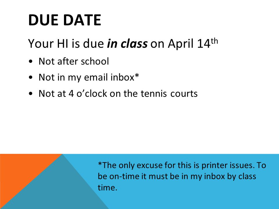 DUE DATE Your HI is due in class on April 14 th Not after school Not in my email inbox* Not at 4 o'clock on the tennis courts *The only excuse for this is printer issues.